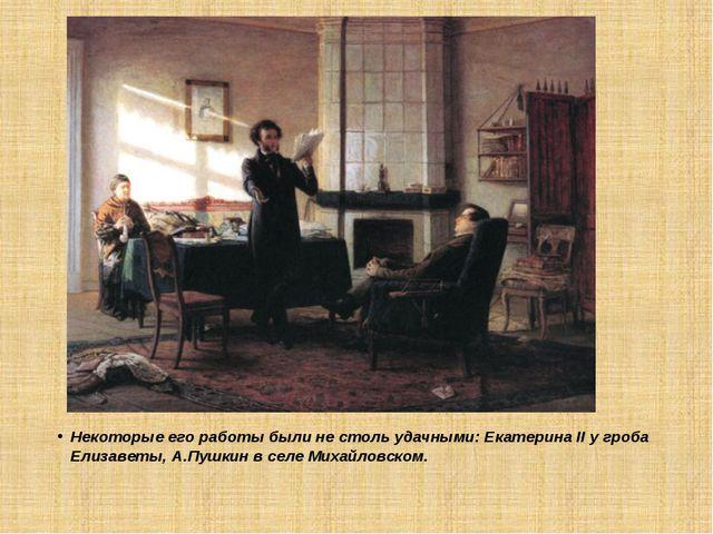 Некоторые его работы были не столь удачными: Екатерина II у гроба Елизаветы,...