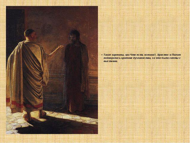 Такие картины, как Что есть истина?, Христос и Пилат подверглись критике дух...