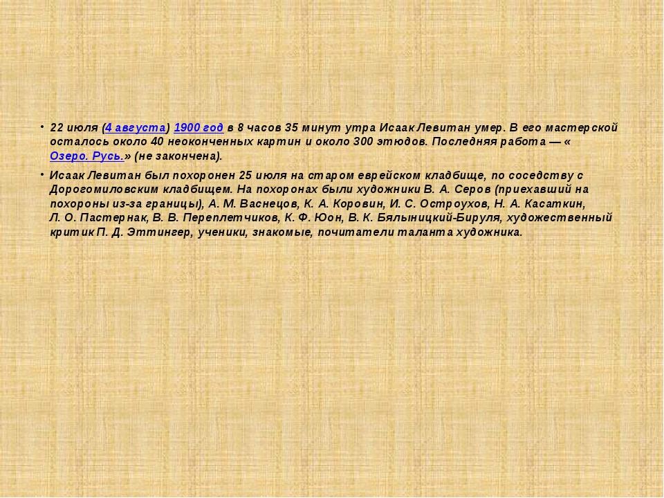 22июля (4 августа) 1900 год в 8 часов 35 минут утра Исаак Левитан умер. В е...