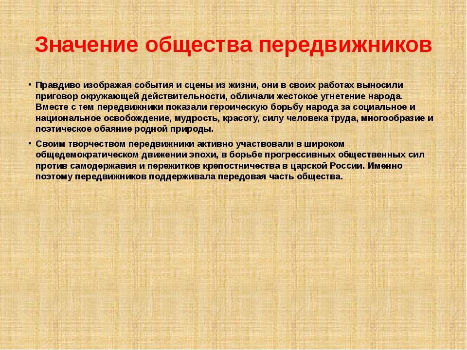 Значение общества передвижников Правдиво изображая события и сцены из жизни,...