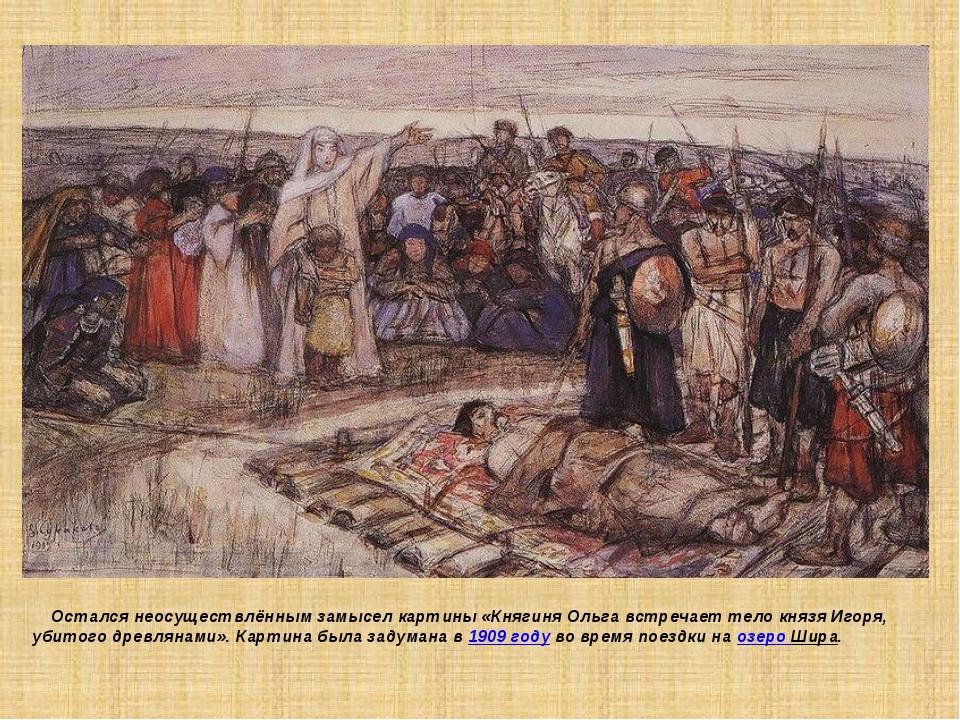 Остался неосуществлённым замысел картины «Княгиня Ольга встречает тело князя...