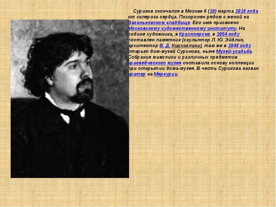 Суриков скончался в Москве 6 (19) марта 1916 года от склероза сердца. Похоро...