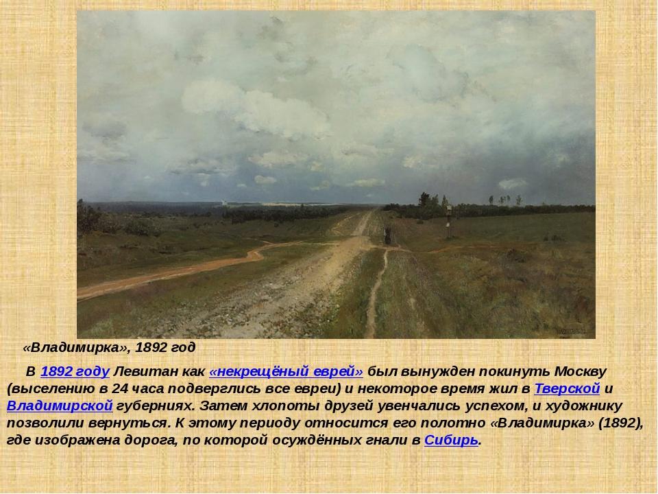 «Владимирка», 1892 год В 1892 году Левитан как «некрещёный еврей» был вынужд...