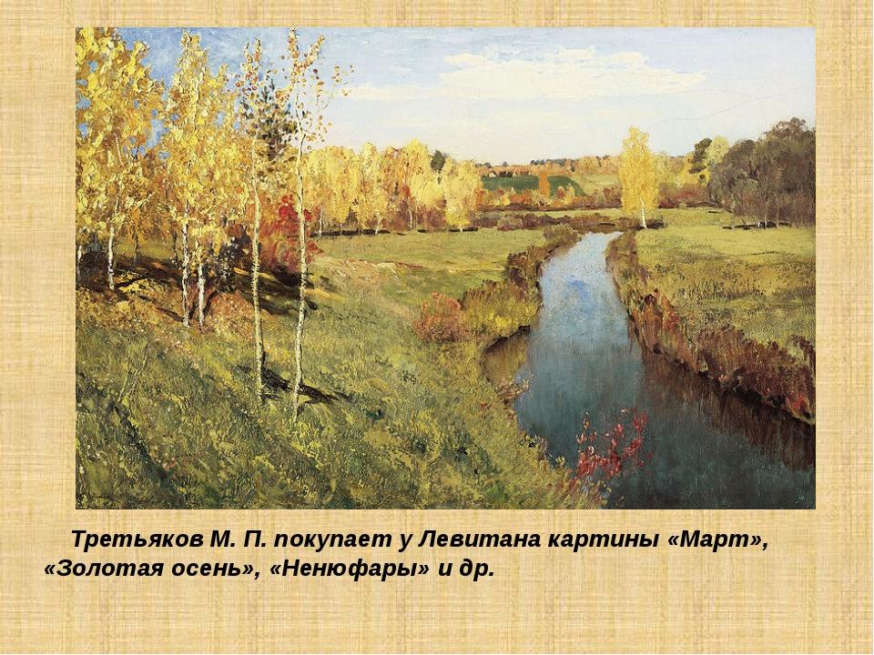 Третьяков М. П. покупает у Левитана картины «Март», «Золотая осень», «Ненюфа...