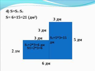 3 дм 4) S=S1+S2 S= 6+15=21 (дм²) 6 дм 5 дм 3 дм 3 дм S1=2*3=6 дм S2=5*3=15 дм