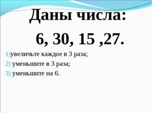 Даны числа: 6, 30, 15 ,27. увеличьте каждое в 3 раза; уменьшите в 3 раза; уме