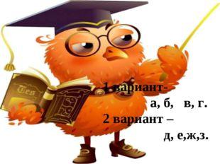 1 вариант- а, б, в, г. 2 вариант – д, е,ж,з.