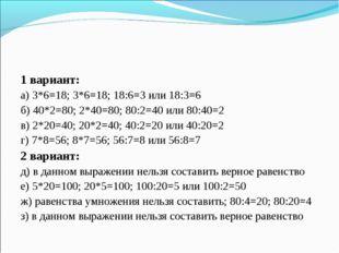1 вариант: а) 3*6=18; 3*6=18; 18:6=3 или 18:3=6 б) 40*2=80; 2*40=80; 80:2=40