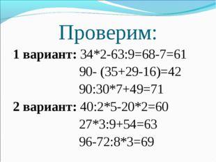Проверим: 1 вариант: 34*2-63:9=68-7=61 90- (35+29-16)=42  90:30*7+49=71 2 ва