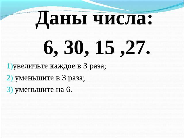 Даны числа: 6, 30, 15 ,27. увеличьте каждое в 3 раза; уменьшите в 3 раза; уме...