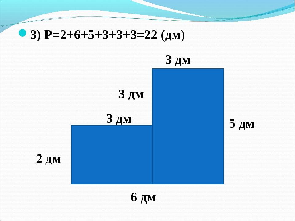 3 дм 3) Р=2+6+5+3+3+3=22 (дм) 6 дм 5 дм 3 дм 3 дм