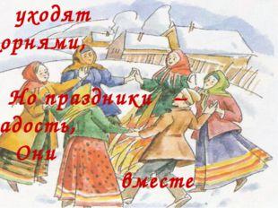 Традиции в древность уходят корнями, Но праздники – радость, Они вместе с на