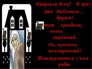Напугали всех? И зря! Это Halloween , друзья! Этот праздник очень странный, О