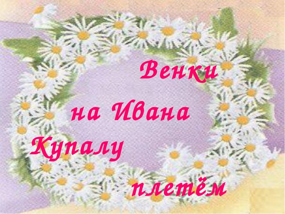 Венки на Ивана Купалу плетём