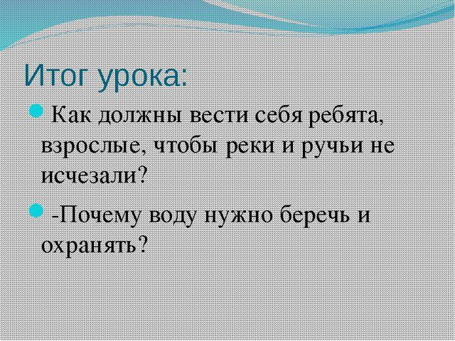 Итог урока: Как должны вести себя ребята, взрослые, чтобы реки и ручьи не исч...