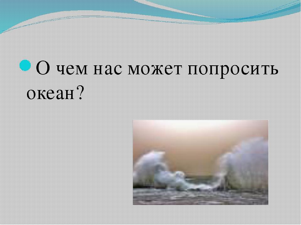 О чем нас может попросить океан?