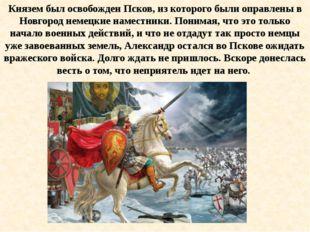 Князем был освобожден Псков, из которого были оправлены в Новгород немецкие н