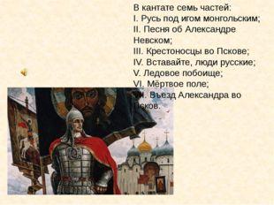 В кантате семь частей: I. Русь под игом монгольским; II. Песня об Александре