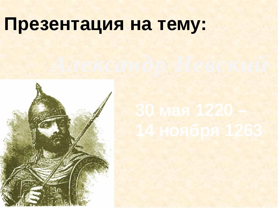 Презентация на тему: Александр Невский 30 мая 1220 – 14 ноября 1263