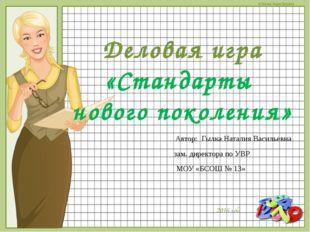 Деловая игра «Стандарты нового поколения» Автор: Гылка Наталия Васильевна зам