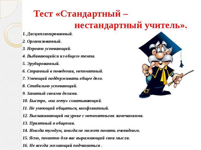 Тест «Стандартный – нестандартный учитель». 1. Дисциплинированный. 2. Организ...