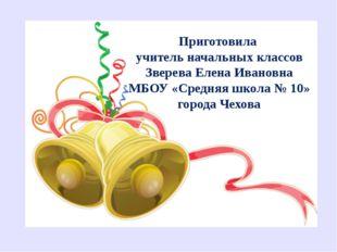 Приготовила учитель начальных классов Зверева Елена Ивановна МБОУ «Средняя шк