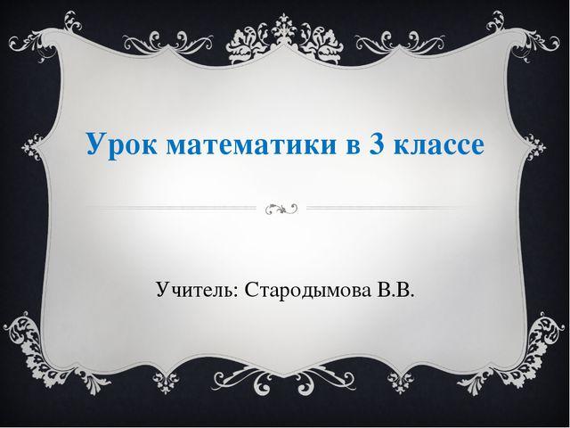 Урок математики в 3 классе Учитель: Стародымова В.В.