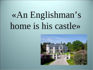 «An Englishman's home is his castle»