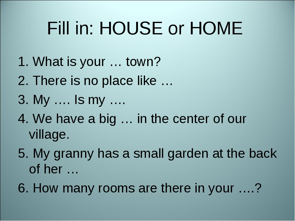 Fill in: HOUSE or HOME 1. What is your … town? 2. There is no place like … 3....