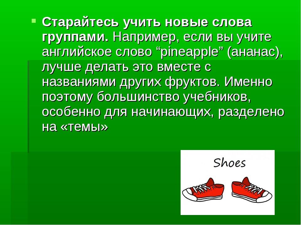 Старайтесь учить новые слова группами.Например, если вы учите английское сло...
