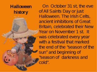 Halloween history On October 31 st, the eve of All Saints Day or just Hallowe