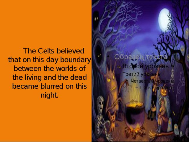 The Celts believed that on this day boundary between the worlds of the livin...