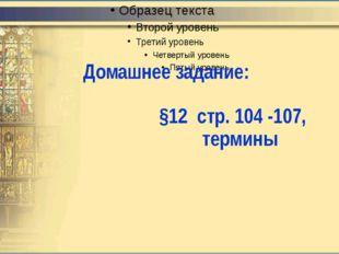 Домашнее задание: §12 стр. 104 -107, термины