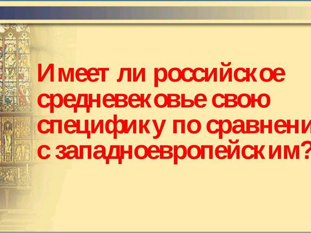Имеет ли российское средневековье свою специфику по сравнению с западноевропе...