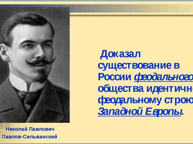 Доказал существование в России феодального общества идентичного феодальному...