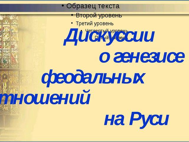 Дискуссии о генезисе феодальных отношений на Руси