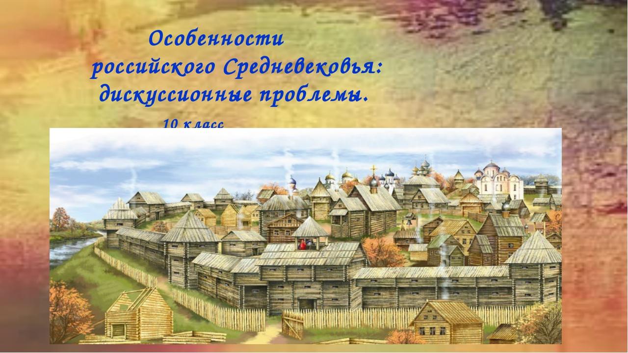 Особенности российского Средневековья: дискуссионные проблемы. 10 класс