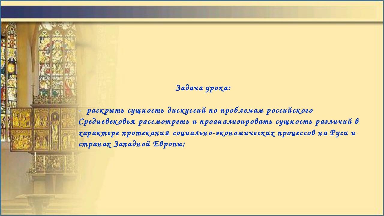 Задача урока: - раскрыть сущность дискуссий по проблемам российского Среднев...
