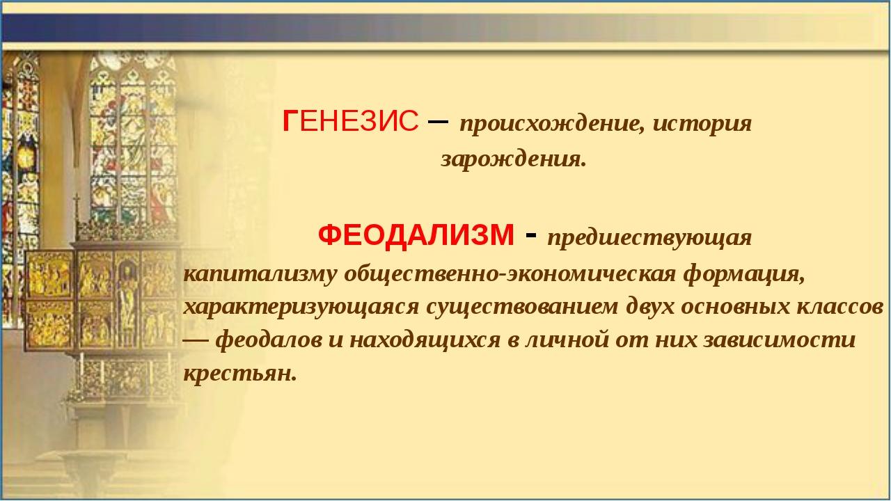 ГЕНЕЗИС – происхождение, история зарождения. ФЕОДАЛИЗМ - предшествующая капи...