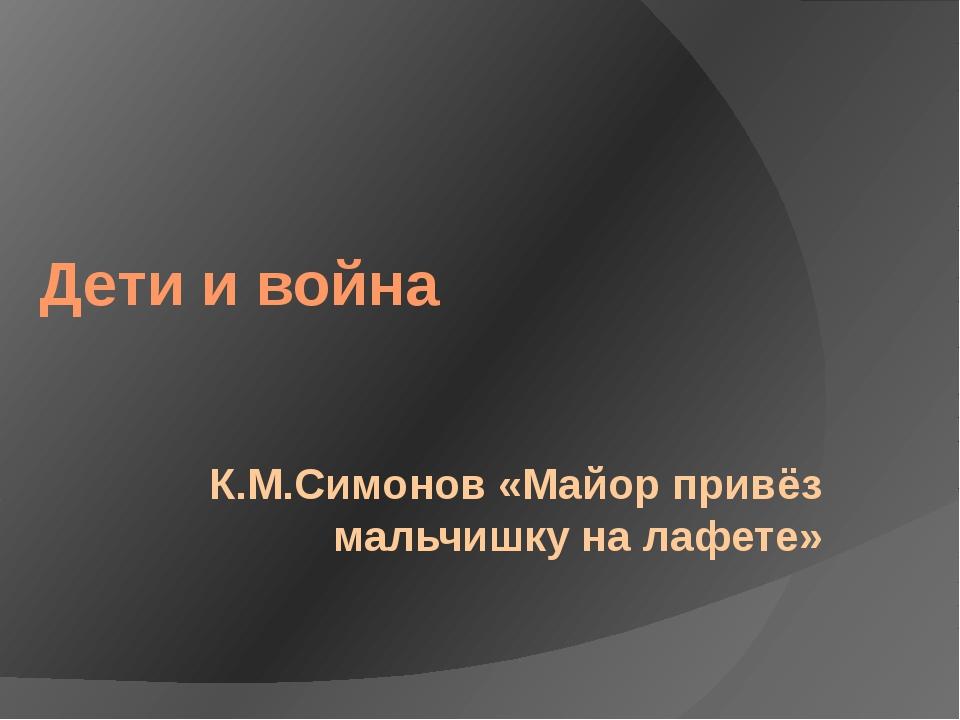 Дети и война К.М.Симонов «Майор привёз мальчишку на лафете»