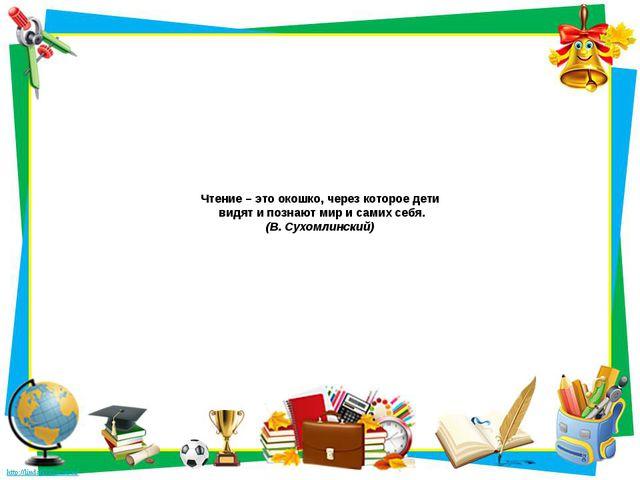 Чтение–это окошко, через которое дети видят и познают мир и самих себя. (В...