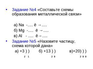 Задание №4 «Составьте схемы образования металлической связи» а) Na -…. ē →….