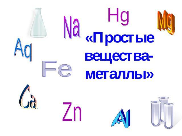 «Простые вещества- металлы»