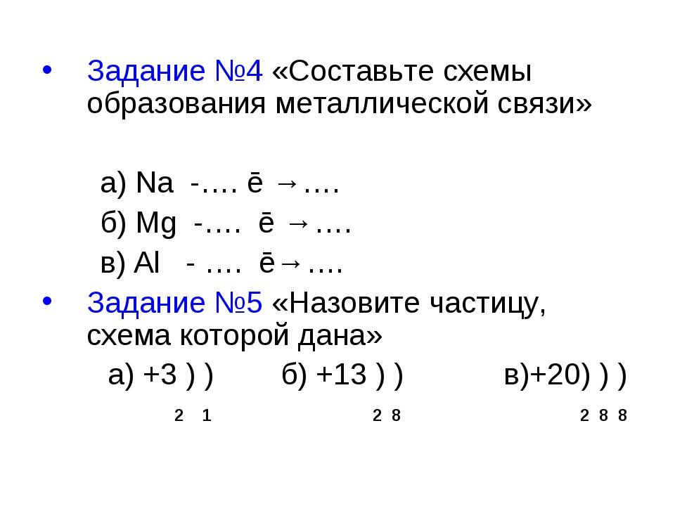 Задание №4 «Составьте схемы образования металлической связи» а) Na -…. ē →…....