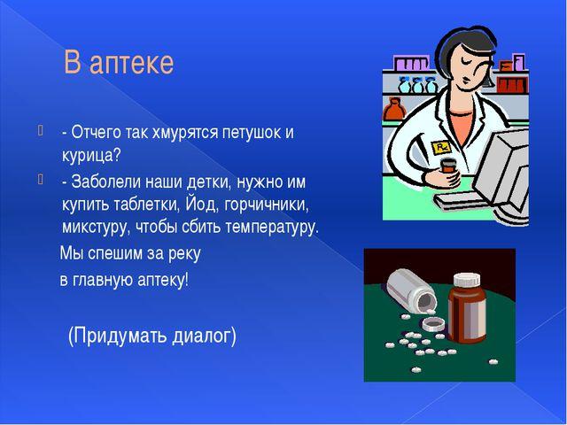 В аптеке - Отчего так хмурятся петушок и курица? - Заболели наши детки, нужно...