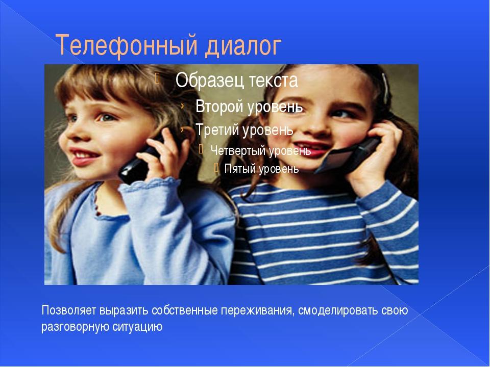 Телефонный диалог Позволяет выразить собственные переживания, смоделировать с...