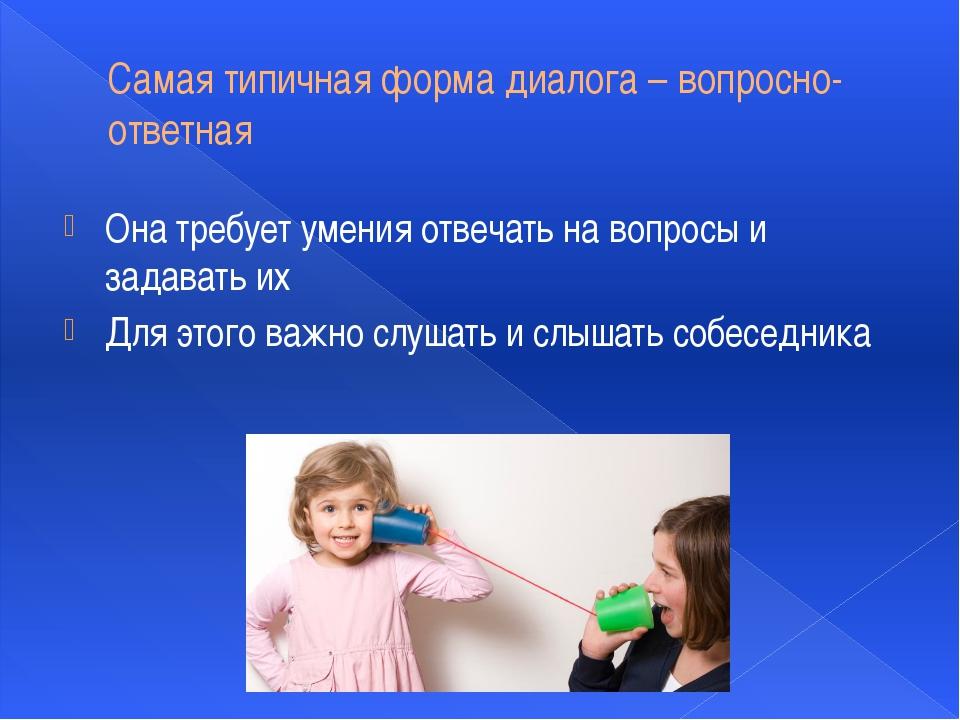 Самая типичная форма диалога – вопросно-ответная Она требует умения отвечать...