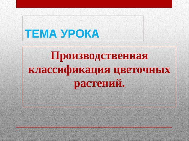 ТЕМА УРОКА Производственная классификация цветочных растений.