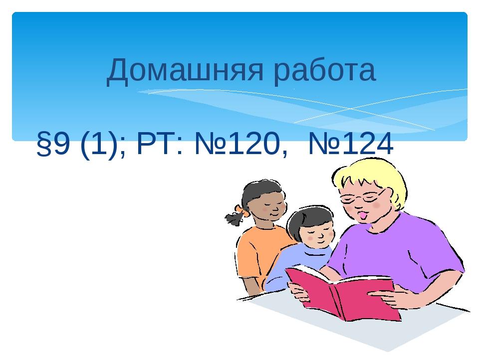 Домашняя работа §9 (1); РТ: №120, №124
