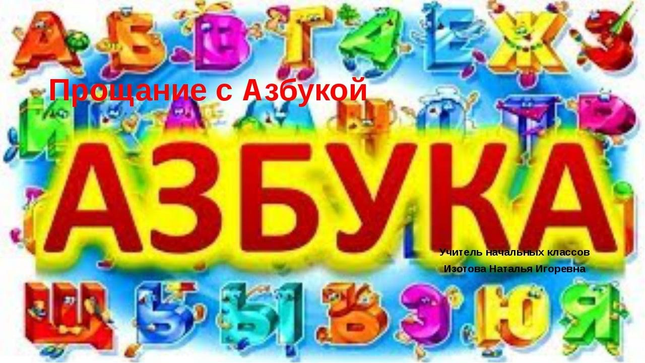 Прощание с Азбукой Учитель начальных классов Изотова Наталья Игоревна